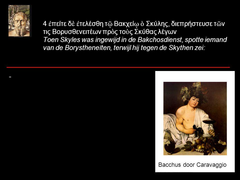 4 ἐ πείτε δ ὲ ἐ τελέσθη τ ῷ Βακχεί ῳ ὁ Σκύλης, διεπρήστευσε τ ῶ ν τις Βορυσθενειτέων πρ ὸ ς το ὺ ς Σκύθας λέγων Toen Skyles was ingewijd in de Bakchosdienst, spotte iemand van de Borystheneïten, terwijl hij tegen de Skythen zei: - Bacchus door Caravaggio