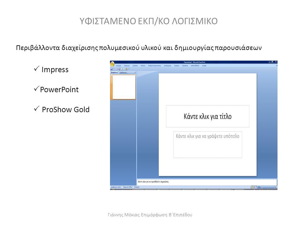 ΥΦΙΣΤΑΜΕΝΟ ΕΚΠ/ΚΟ ΛΟΓΙΣΜΙΚΟ Περιβάλλοντα διαχείρισης πολυμεσικού υλικού και δημιουργίας παρουσιάσεων  Impress  PowerPoint  ProShow Gold Γιάννης Μόκ