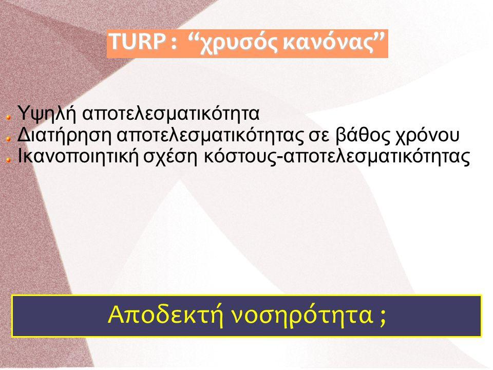 """Υψηλή αποτελεσματικότητα Διατήρηση αποτελεσματικότητας σε βάθος χρόνου Ικανοποιητική σχέση κόστους-αποτελεσματικότητας Αποδεκτή νοσηρότητα ; TURP : """"χ"""
