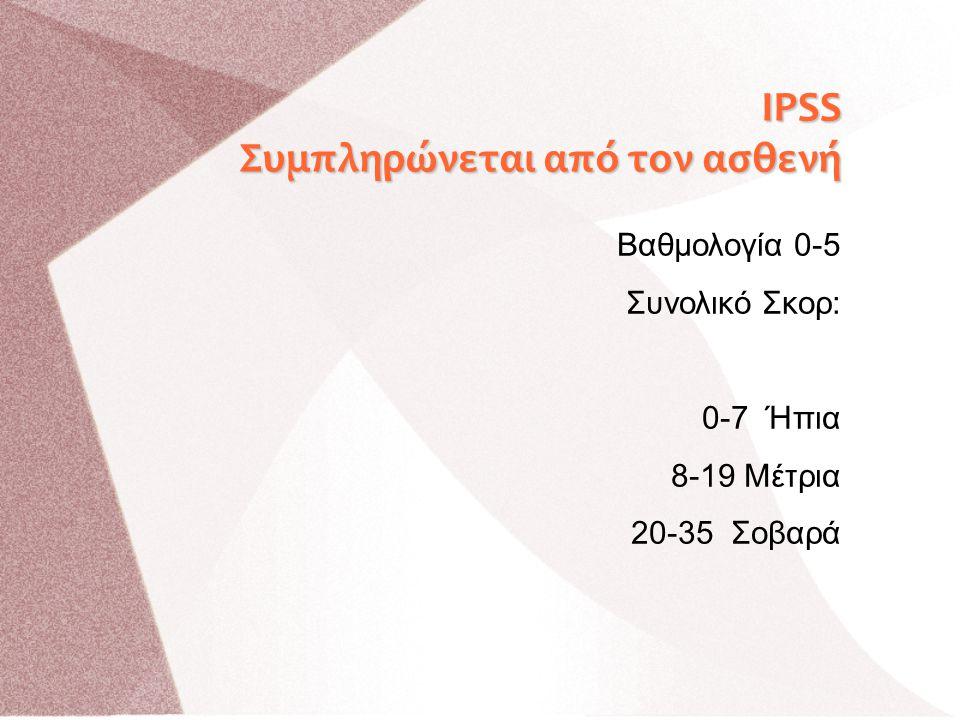 Β Βαθμολογία 0-5 Συνολικό Σκορ: 0-7 Ήπια 8-19 Μέτρια 20-35 Σοβαρά IPSS Συμπληρώνεται από τον ασθενή
