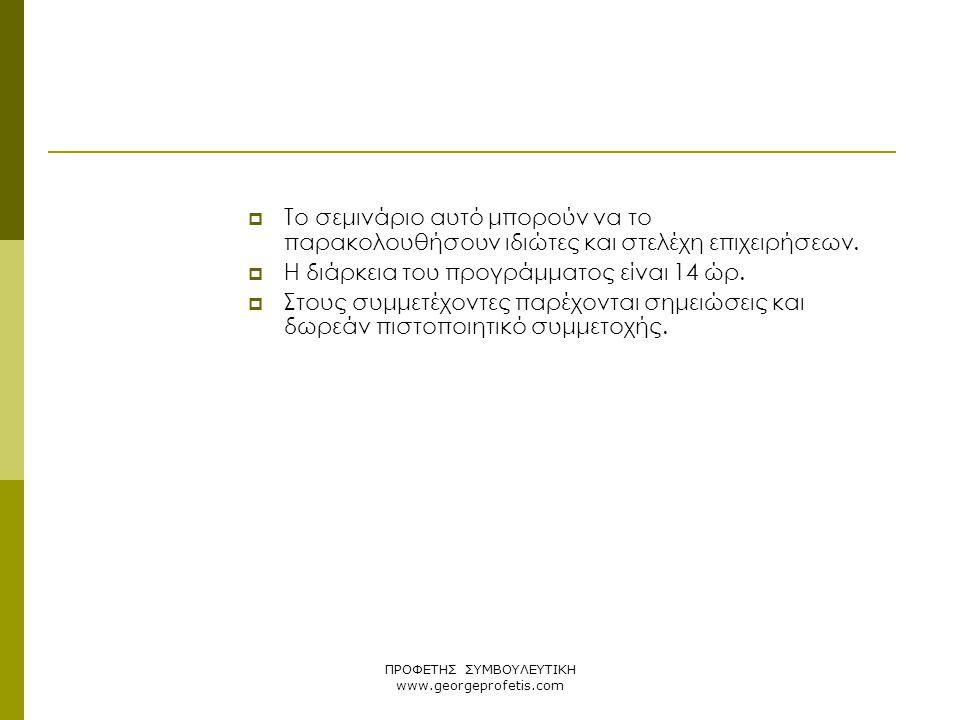 ΠΡΟΦΕΤΗΣ ΣΥΜΒΟΥΛΕΥΤΙΚΗ www.georgeprofetis.com  Το σεμινάριο αυτό μπορούν να το παρακολουθήσουν ιδιώτες και στελέχη επιχειρήσεων.  Η διάρκεια του προ
