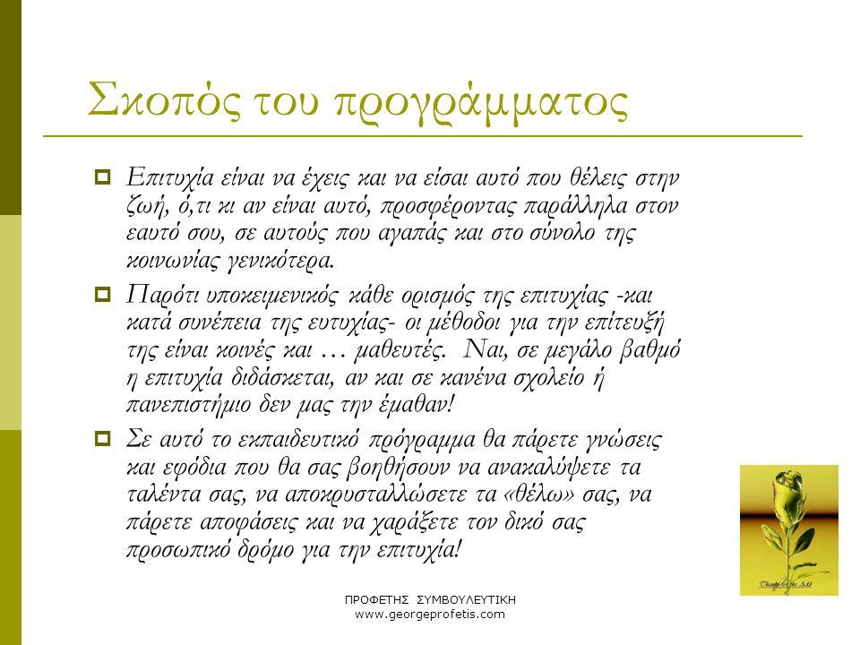 ΠΡΟΦΕΤΗΣ ΣΥΜΒΟΥΛΕΥΤΙΚΗ www.georgeprofetis.com Σκοπός του προγράμματος  Επιτυχία είναι να έχεις και να είσαι αυτό που θέλεις στην ζωή, ό,τι κι αν είνα