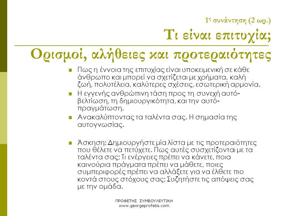 ΠΡΟΦΕΤΗΣ ΣΥΜΒΟΥΛΕΥΤΙΚΗ www.georgeprofetis.com 1 η συνάντηση (2 ωρ.) Τι είναι επιτυχία; Ορισμοί, αλήθειες και προτεραιότητες  Πως η έννοια της επιτυχί