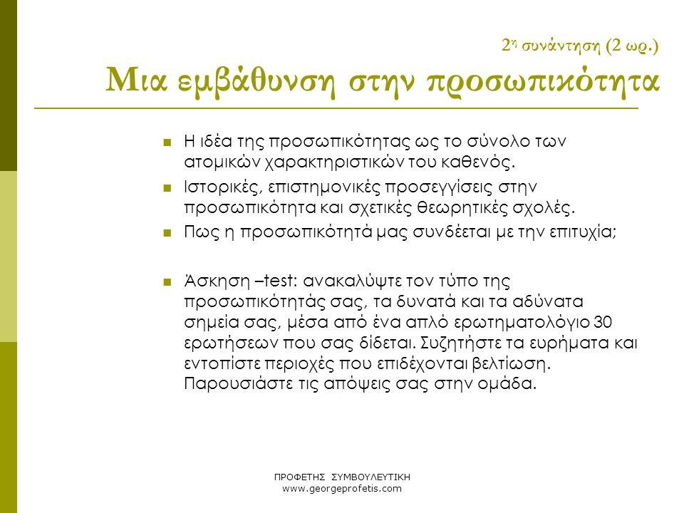 ΠΡΟΦΕΤΗΣ ΣΥΜΒΟΥΛΕΥΤΙΚΗ www.georgeprofetis.com 2 η συνάντηση (2 ωρ.) Μια εμβάθυνση στην προσωπικότητα  Η ιδέα της προσωπικότητας ως το σύνολο των ατομ
