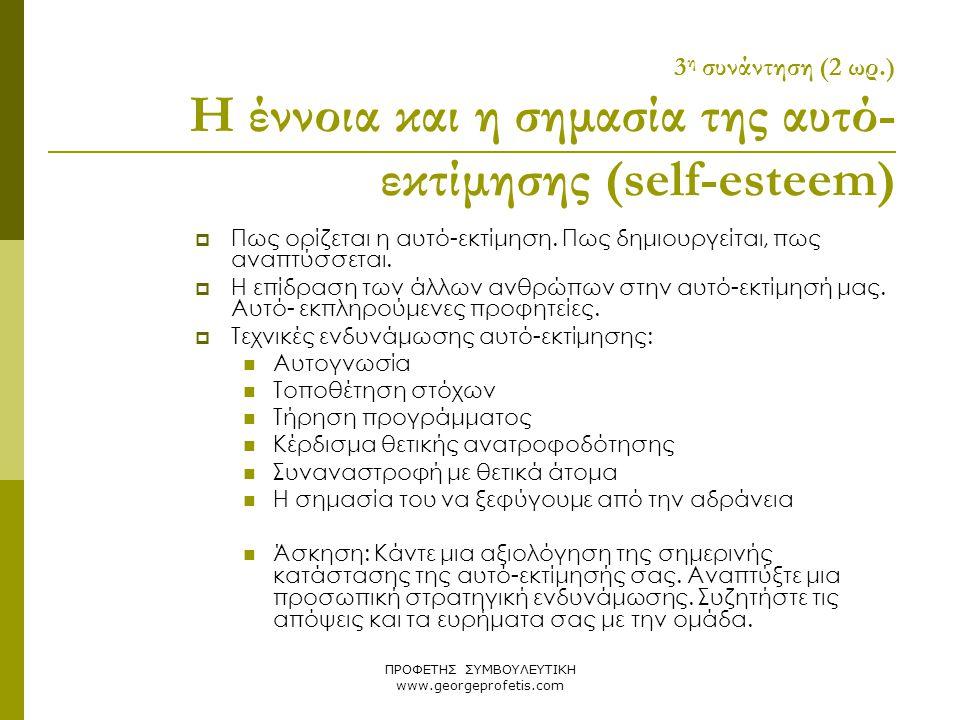ΠΡΟΦΕΤΗΣ ΣΥΜΒΟΥΛΕΥΤΙΚΗ www.georgeprofetis.com 3 η συνάντηση (2 ωρ.) Η έννοια και η σημασία της αυτό- εκτίμησης (self-esteem)  Πως ορίζεται η αυτό-εκτ