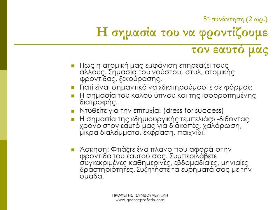 ΠΡΟΦΕΤΗΣ ΣΥΜΒΟΥΛΕΥΤΙΚΗ www.georgeprofetis.com 5 η συνάντηση (2 ωρ.) Η σημασία του να φροντίζουμε τον εαυτό μας  Πως η ατομική μας εμφάνιση επηρεάζει