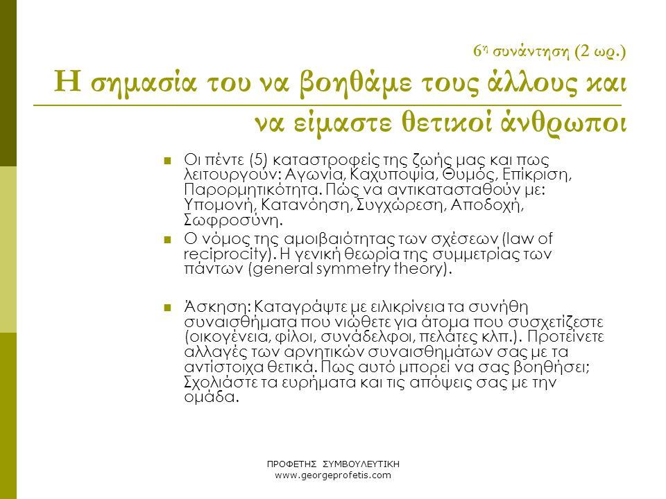 ΠΡΟΦΕΤΗΣ ΣΥΜΒΟΥΛΕΥΤΙΚΗ www.georgeprofetis.com 6 η συνάντηση (2 ωρ.) Η σημασία του να βοηθάμε τους άλλους και να είμαστε θετικοί άνθρωποι  Οι πέντε (5
