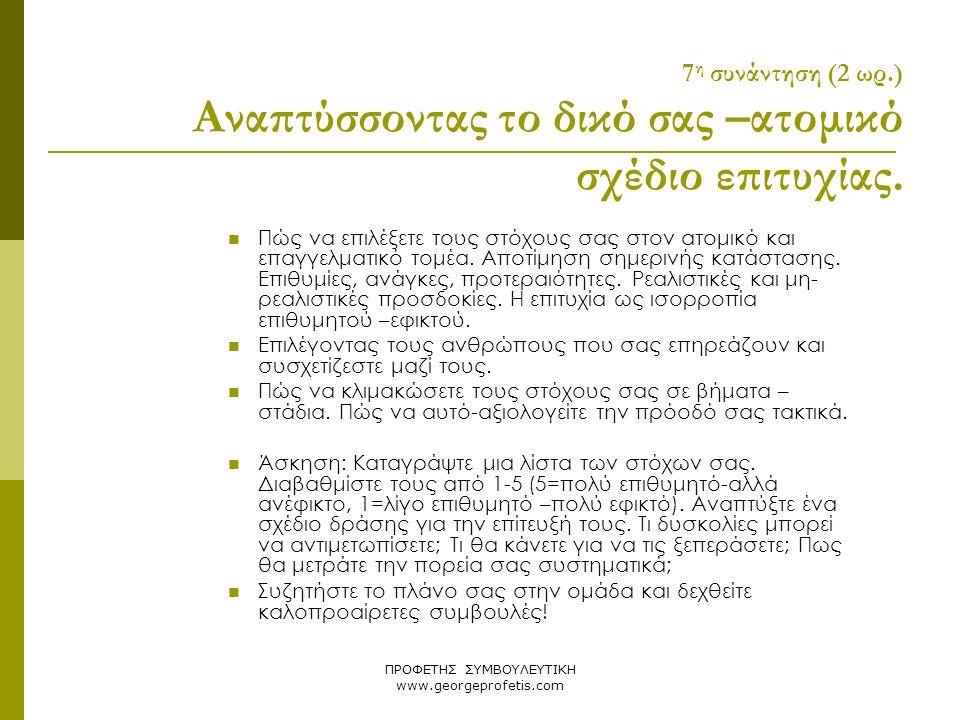 ΠΡΟΦΕΤΗΣ ΣΥΜΒΟΥΛΕΥΤΙΚΗ www.georgeprofetis.com 7 η συνάντηση (2 ωρ.) Αναπτύσσοντας το δικό σας –ατομικό σχέδιο επιτυχίας.  Πώς να επιλέξετε τους στόχο
