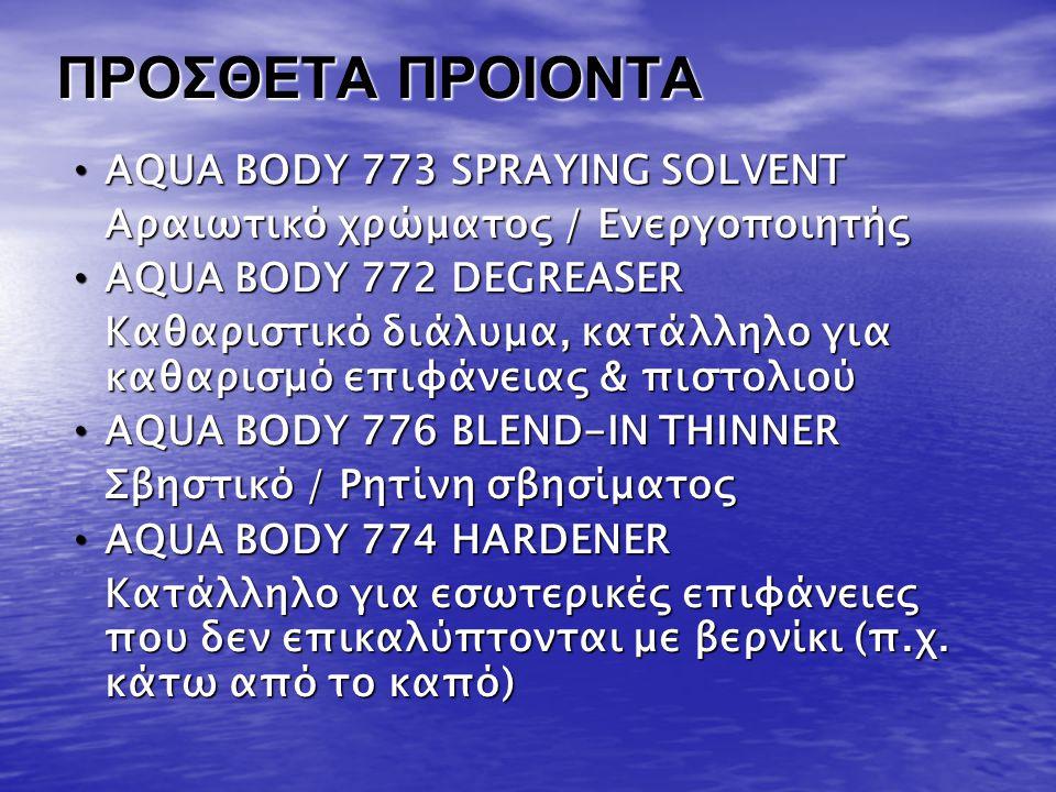 ΠΡΟΣΘΕΤΑ ΠΡΟΙΟΝΤΑ • AQUA BODY 773 SPRAYING SOLVENT Αραιωτικό χρώματος / Ενεργοποιητής • AQUA BODY 772 DEGREASER Καθαριστικό διάλυμα, κατάλληλο για καθ