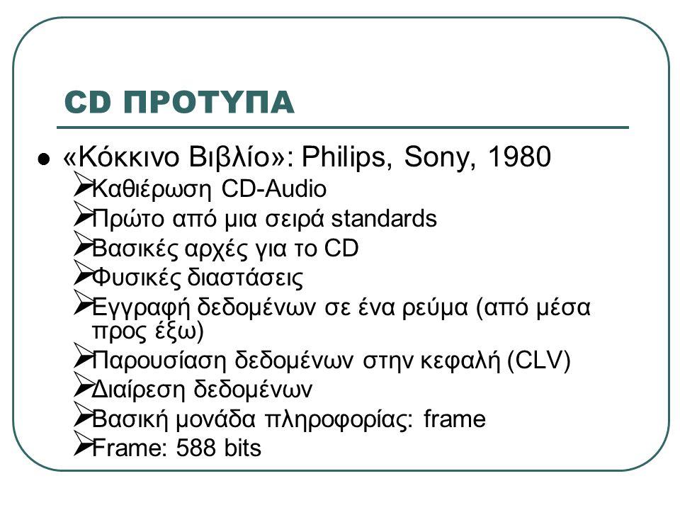 CD ΠΡΟΤΥΠΑ  «Κόκκινο Βιβλίο»: Philips, Sony, 1980 (συνέχεια)  Frame: 24 audio bytes (192 bits), 1 byte ελέγχου, 388 bits κώδικας ανίχνευσης και διόρθωσης λαθών  Sector: 98 frames (2352 audio bytes)  Sectors χωρίζονται σε tracks (μέγιστο 99)  Περιοχή προγράμματος: επιφάνεια tracks  Εισαγωγή: lead-in  Έξοδος: lead-out  Θέση, περιεχόμενο tracks: TOC (μετά το lead-in)