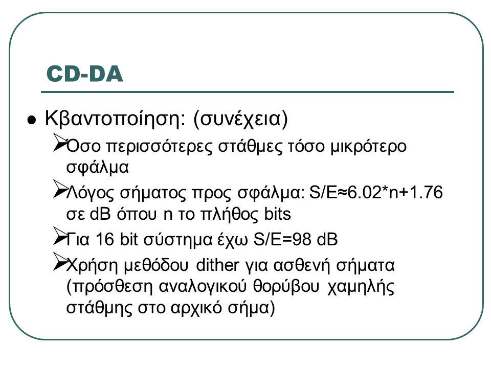 CD-DA  Κβαντοποίηση: (συνέχεια)  Όσο περισσότερες στάθμες τόσο μικρότερο σφάλμα  Λόγος σήματος προς σφάλμα: S/Ε≈6.02*n+1.76 σε dB όπου n το πλήθος