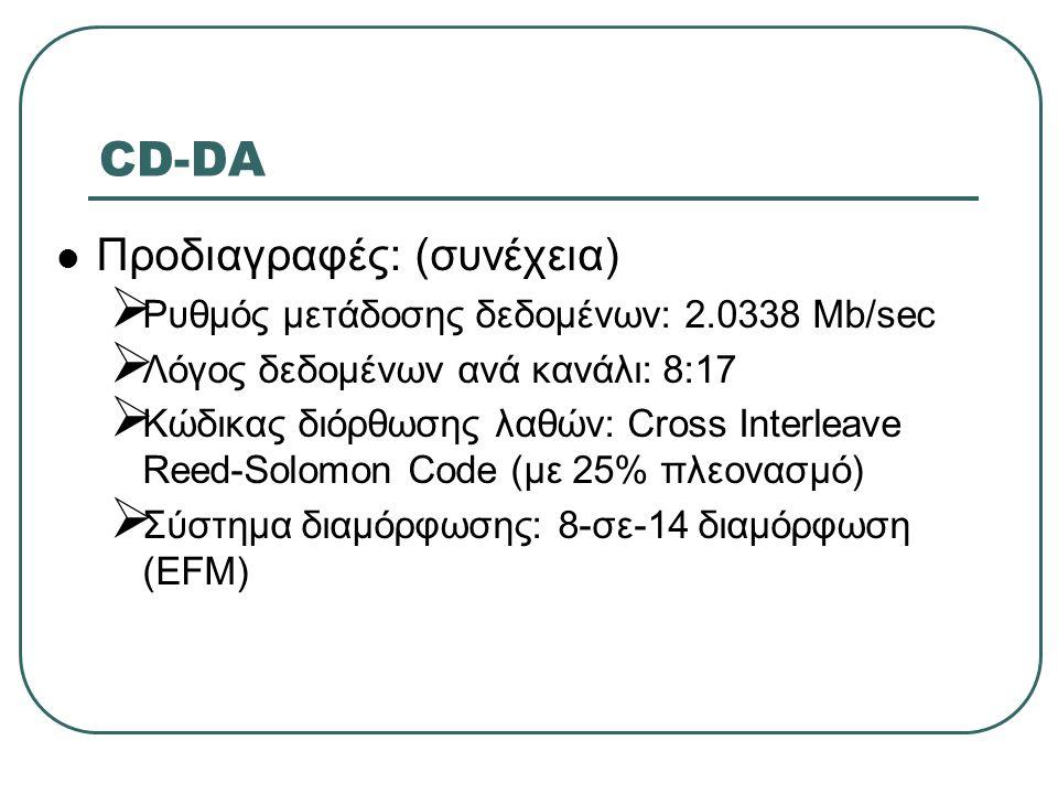 CD-DA  Προδιαγραφές: (συνέχεια)  Ρυθμός μετάδοσης δεδομένων: 2.0338 Mb/sec  Λόγος δεδομένων ανά κανάλι: 8:17  Κώδικας διόρθωσης λαθών: Cross Inter