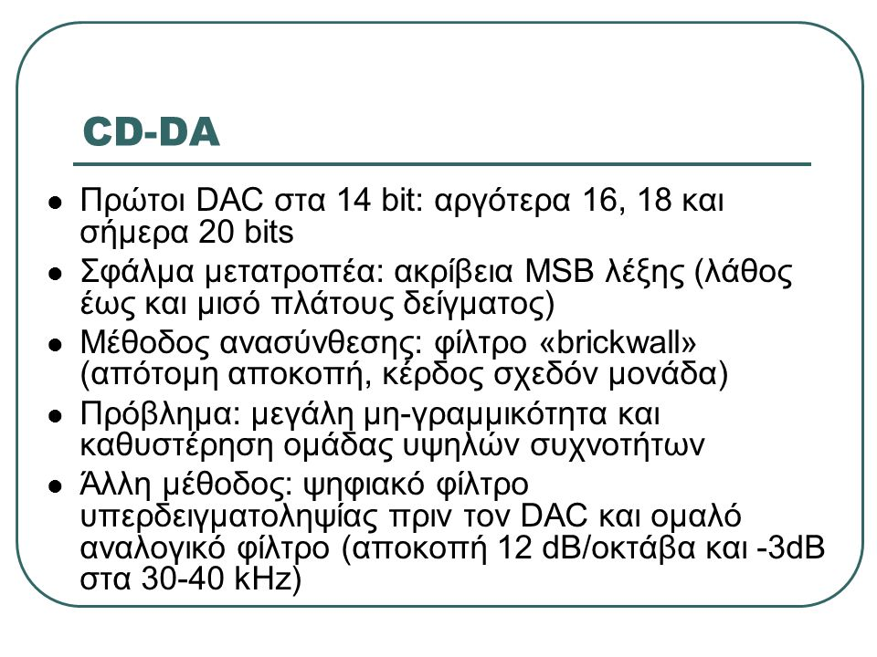 CD-DA  Πρώτοι DAC στα 14 bit: αργότερα 16, 18 και σήμερα 20 bits  Σφάλμα μετατροπέα: ακρίβεια MSB λέξης (λάθος έως και μισό πλάτους δείγματος)  Μέθ
