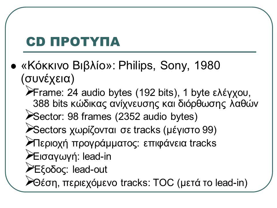 CD ΠΡΟΤΥΠΑ  «Κίτρινο Βιβλίο»: Philips, Sony, 1984  Όχι μόνο φορέας ήχου, αλλά και δεδομένων υπολογιστή  Αναπροσαρμογές στο πρώτο standard  Βασική μονάδα πρόσβασης: sector  Κώδικας ανίχνευσης και διόρθωσης λαθών (EDC/ECC) σε κάθε sector  Sector: 12 bytes συγχρονισμού, 4 bytes επικεφαλίδα, 2048 bytes data, 280 bytes EDC/ECC (φορμάρισμα σε mode 1)