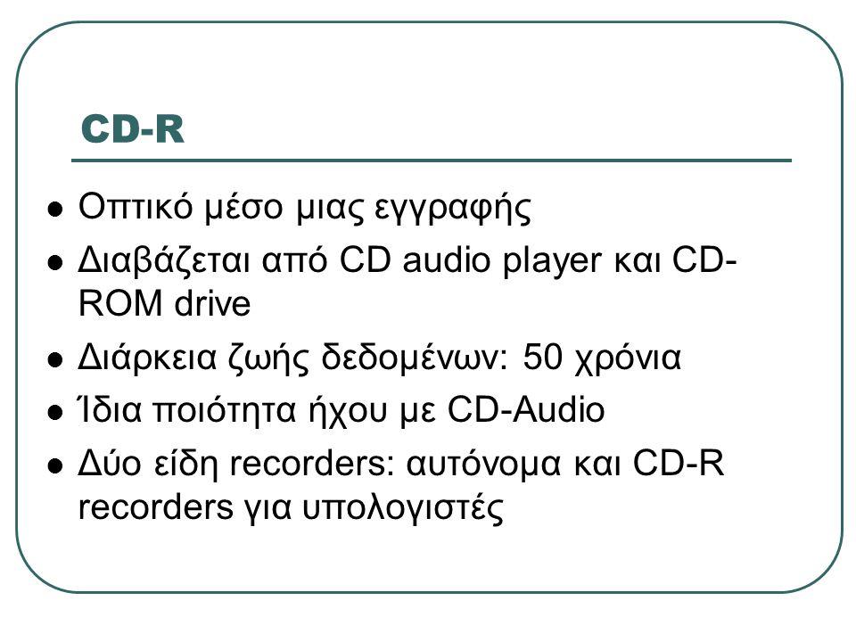 CD-R  Οπτικό μέσο μιας εγγραφής  Διαβάζεται από CD audio player και CD- ROM drive  Διάρκεια ζωής δεδομένων: 50 χρόνια  Ίδια ποιότητα ήχου με CD-Au