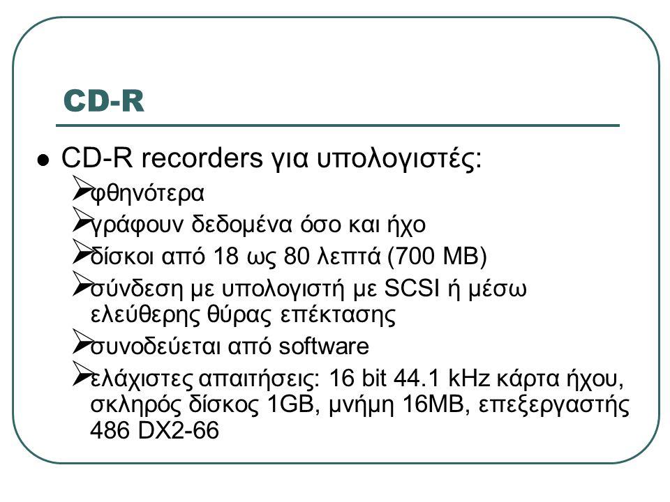 CD-R  CD-R recorders για υπολογιστές:  φθηνότερα  γράφουν δεδομένα όσο και ήχο  δίσκοι από 18 ως 80 λεπτά (700 ΜΒ)  σύνδεση με υπολογιστή με SCSI