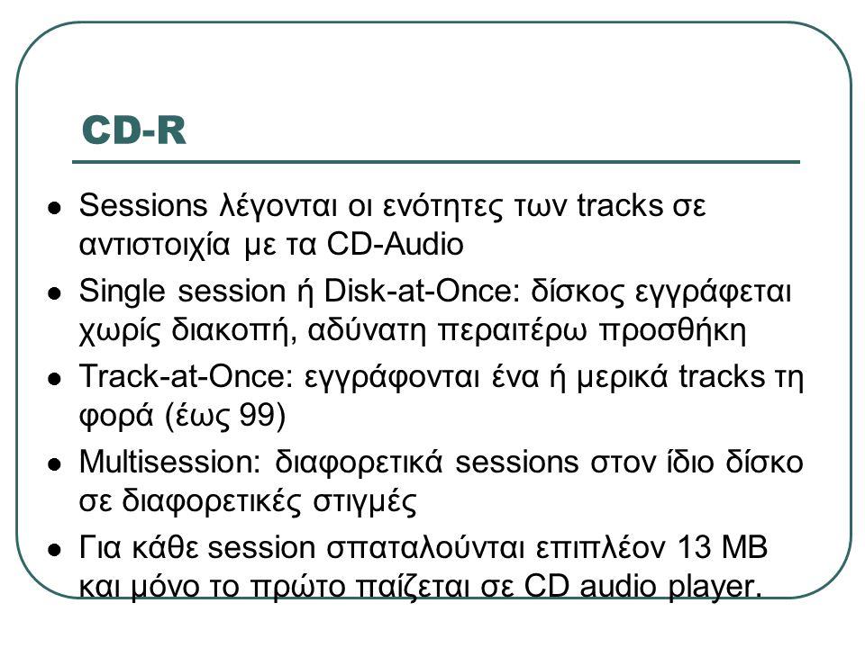 CD-R  Sessions λέγονται οι ενότητες των tracks σε αντιστοιχία με τα CD-Audio  Single session ή Disk-at-Once: δίσκος εγγράφεται χωρίς διακοπή, αδύνατ