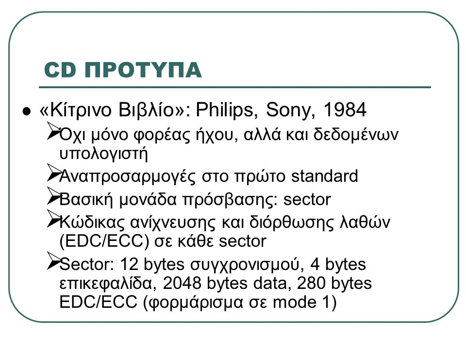 CD ΠΡΟΤΥΠΑ  «Κίτρινο Βιβλίο»: Philips, Sony, 1984 (συνέχεια)  Στο mode 2 καταργείται EDC/ECC όπου δε χρειάζεται (ήχος / εικόνα) χάρη των δεδομένων  Mixed mode CDs: πληροφορία και σε mode 1 και σε mode 2  Δεδομένα και ήχος γράφονται σε χωριστά tracks  CD-ROM σε mode 1: ως 340,000 sectors (ως 680ΜΒ)