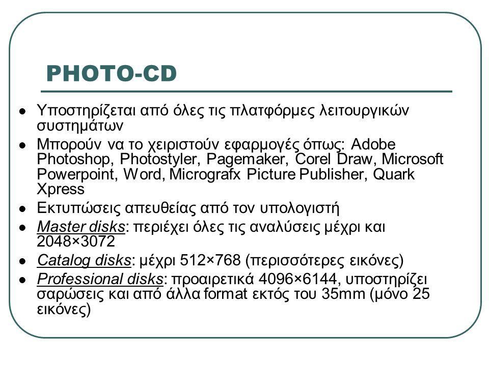 PHOTO-CD  Υποστηρίζεται από όλες τις πλατφόρμες λειτουργικών συστημάτων  Μπορούν να το χειριστούν εφαρμογές όπως: Adobe Photoshop, Photostyler, Page