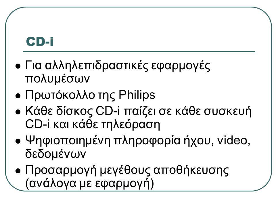 CD-i  Για αλληλεπιδραστικές εφαρμογές πολυμέσων  Πρωτόκολλο της Philips  Κάθε δίσκος CD-i παίζει σε κάθε συσκευή CD-i και κάθε τηλεόραση  Ψηφιοποι