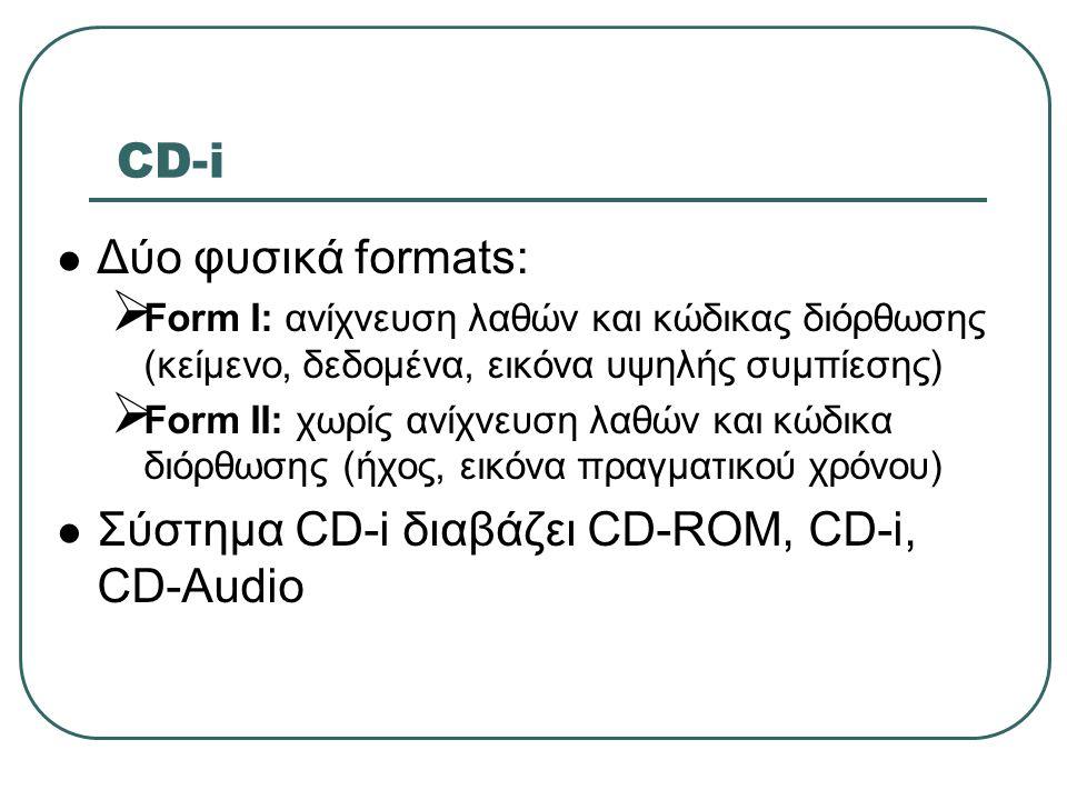 CD-i  Δύο φυσικά formats:  Form Ι: ανίχνευση λαθών και κώδικας διόρθωσης (κείμενο, δεδομένα, εικόνα υψηλής συμπίεσης)  Form ΙΙ: χωρίς ανίχνευση λαθ