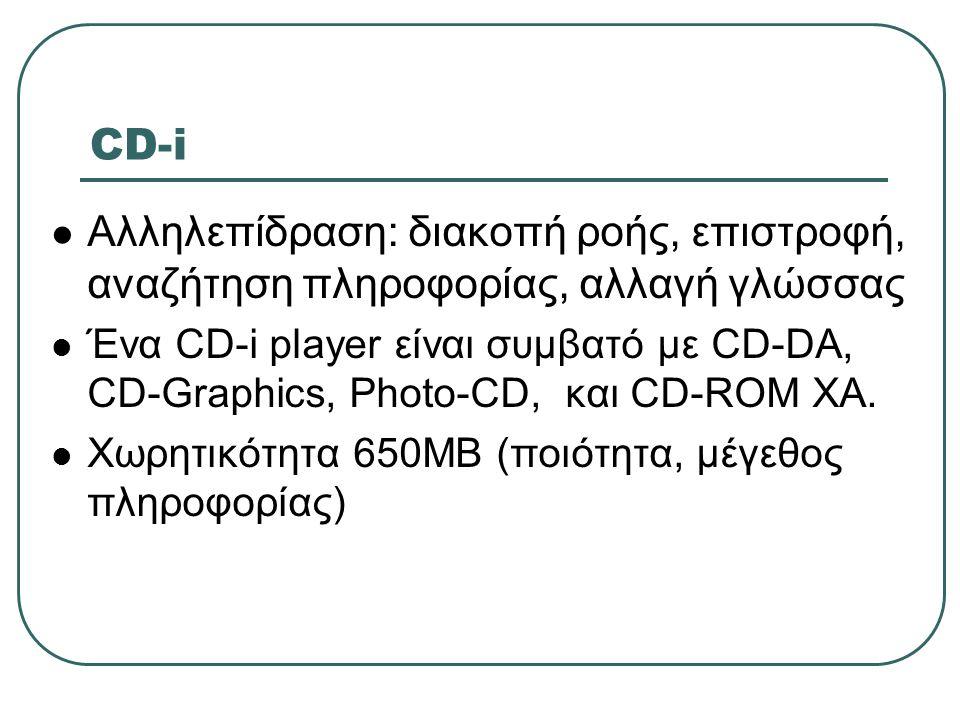 CD-i  Αλληλεπίδραση: διακοπή ροής, επιστροφή, αναζήτηση πληροφορίας, αλλαγή γλώσσας  Ένα CD-i player είναι συμβατό με CD-DA, CD-Graphics, Photo-CD,