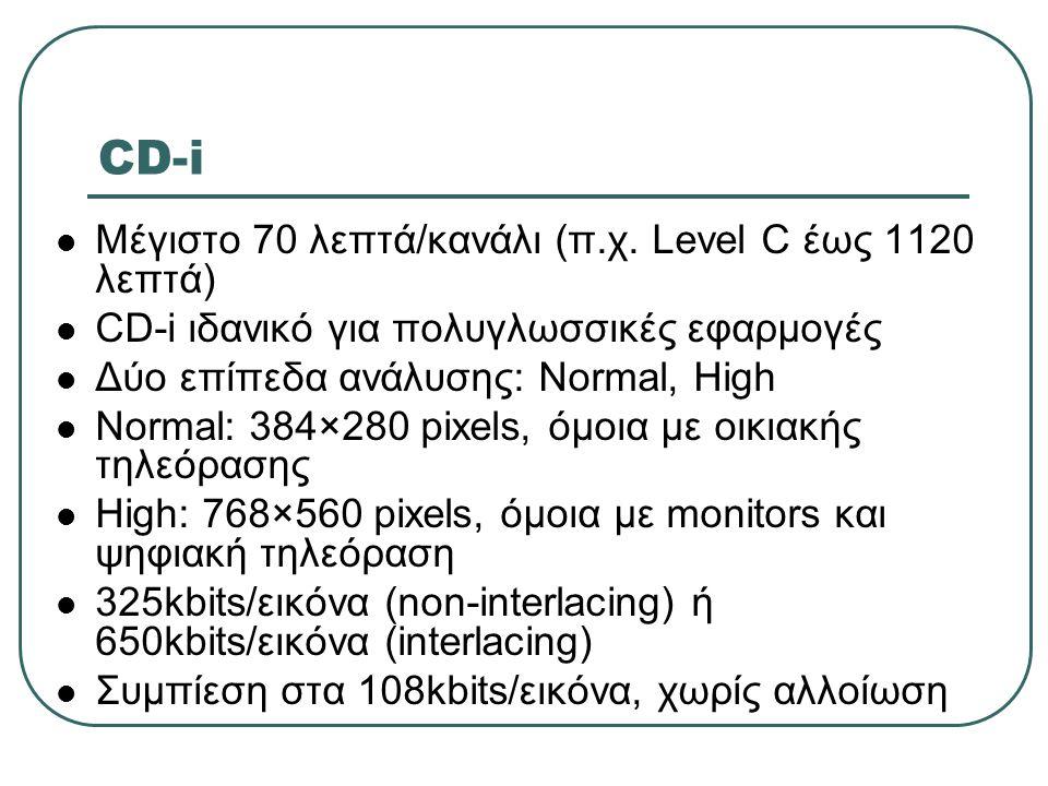 CD-i  Μέγιστο 70 λεπτά/κανάλι (π.χ. Level C έως 1120 λεπτά)  CD-i ιδανικό για πολυγλωσσικές εφαρμογές  Δύο επίπεδα ανάλυσης: Normal, High  Normal: