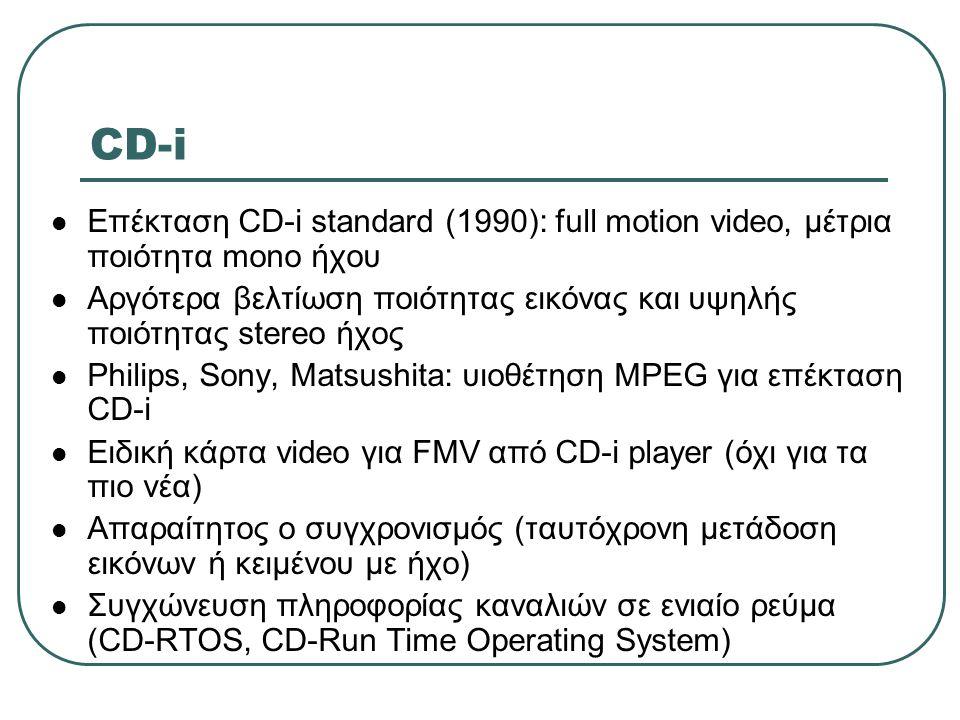 CD-i  Επέκταση CD-i standard (1990): full motion video, μέτρια ποιότητα mono ήχου  Αργότερα βελτίωση ποιότητας εικόνας και υψηλής ποιότητας stereo ή