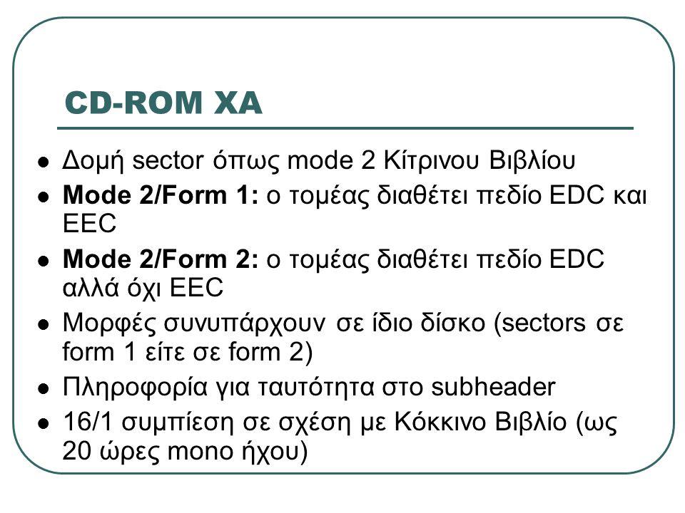 CD-ROM XA  Δομή sector όπως mode 2 Κίτρινου Βιβλίου  Mode 2/Form 1: ο τομέας διαθέτει πεδίο EDC και EEC  Mode 2/Form 2: ο τομέας διαθέτει πεδίο EDC