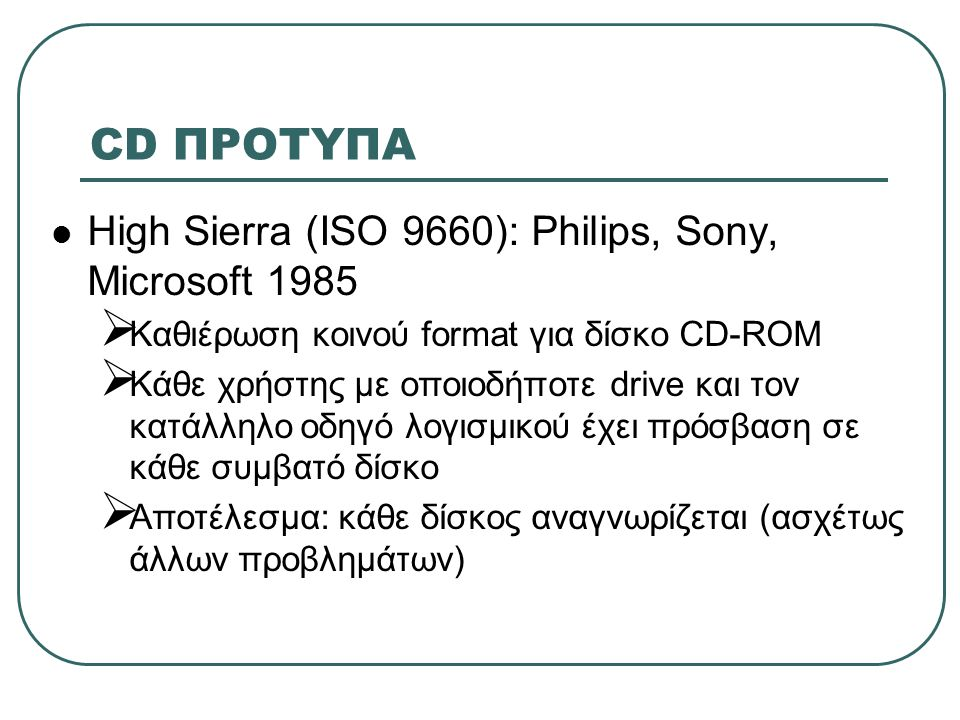 CD ΠΡΟΤΥΠΑ  «Πράσινο Βιβλίο»:  Αρχικά CD-ROM για πληροφορία κειμένου  Δεν προβλεπόταν χειρισμός εικόνων και ήχου με συμπίεση  Απαιτούνταν σχεδιασμός προσαρμοστών γραφικών αναλόγως των εφαρμογών  Το Πράσινο Βιβλίο έλυσε τα προβλήματα εισάγοντας το CD-I