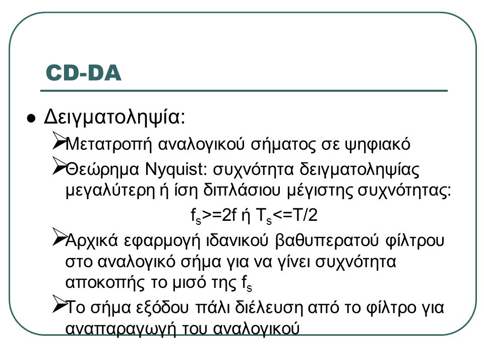 CD-DA  Δειγματοληψία:  Μετατροπή αναλογικού σήματος σε ψηφιακό  Θεώρημα Nyquist: συχνότητα δειγματοληψίας μεγαλύτερη ή ίση διπλάσιου μέγιστης συχνό