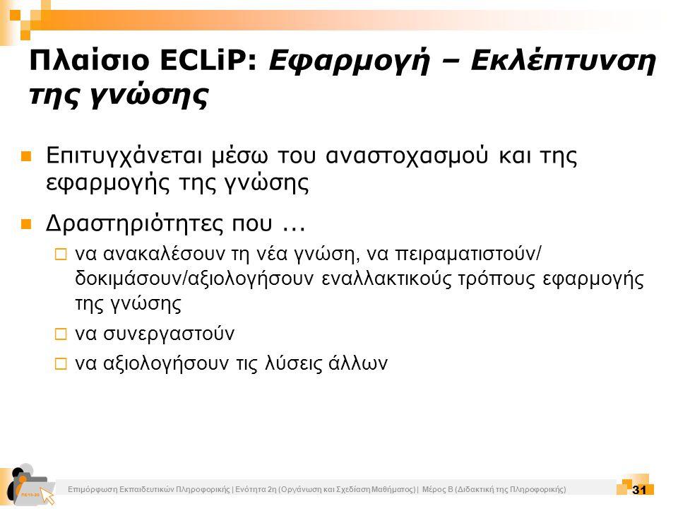 Επιμόρφωση Εκπαιδευτικών Πληροφορικής | Ενότητα 2η (Οργάνωση και Σχεδίαση Μαθήματος) | Μέρος Β (Διδακτική της Πληροφορικής) 31 Πλαίσιο ECLiP: Εφαρμογή