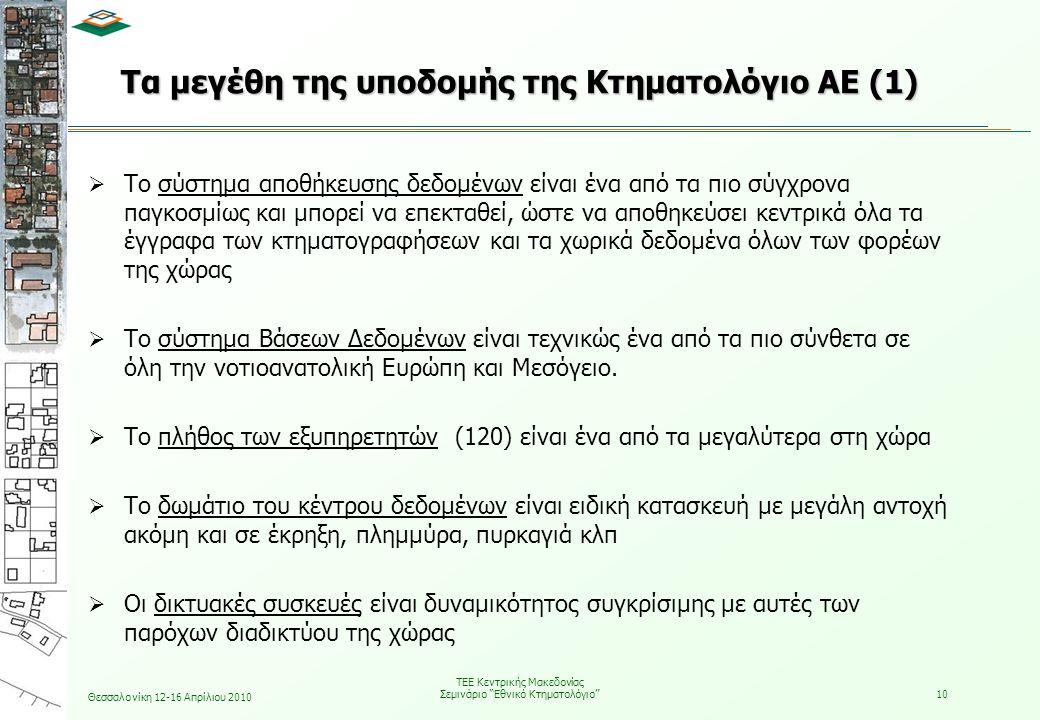 Θεσσαλονίκη 12-16 Απρίλιου 2010 ΤΕΕ Κεντρικής Μακεδονίας Σεμινάριο Εθνικό Κτηματολόγιο 10 Τα μεγέθη της υποδομής της Κτηματολόγιο ΑΕ (1)  Το σύστημα αποθήκευσης δεδομένων είναι ένα από τα πιο σύγχρονα παγκοσμίως και μπορεί να επεκταθεί, ώστε να αποθηκεύσει κεντρικά όλα τα έγγραφα των κτηματογραφήσεων και τα χωρικά δεδομένα όλων των φορέων της χώρας  Το σύστημα Βάσεων Δεδομένων είναι τεχνικώς ένα από τα πιο σύνθετα σε όλη την νοτιοανατολική Ευρώπη και Μεσόγειο.