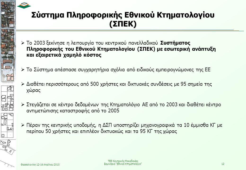 Θεσσαλονίκη 12-16 Απρίλιου 2010 ΤΕΕ Κεντρικής Μακεδονίας Σεμινάριο Εθνικό Κτηματολόγιο 12 Σύστημα Πληροφορικής Εθνικού Κτηματολογίου (ΣΠΕΚ)  Το 2003 ξεκίνησε η λειτουργία του κεντρικού πανελλαδικού Συστήματος Πληροφορικής του Εθνικού Κτηματολογίου (ΣΠΕΚ) με εσωτερική ανάπτυξη και εξαιρετικά χαμηλό κόστος  Το Σύστημα απέσπασε συγχαρητήρια σχόλια από ειδικούς εμπειρογνώμονες της ΕΕ  Διαθέτει περισσότερους από 500 χρήστες και δικτυακές συνδέσεις με 95 σημεία της χώρας  Στεγάζεται σε κέντρο δεδομένων της Κτηματολόγιο ΑΕ από το 2003 και διαθέτει κέντρο αντιμετώπισης καταστροφής από το 2005  Πέραν της κεντρικής υποδομής, η ΔΣΠ υποστηρίζει μηχανογραφικά τα 10 έμμισθα ΚΓ με περίπου 50 χρήστες και επιπλέον δικτυακώς και τα 95 ΚΓ της χώρας