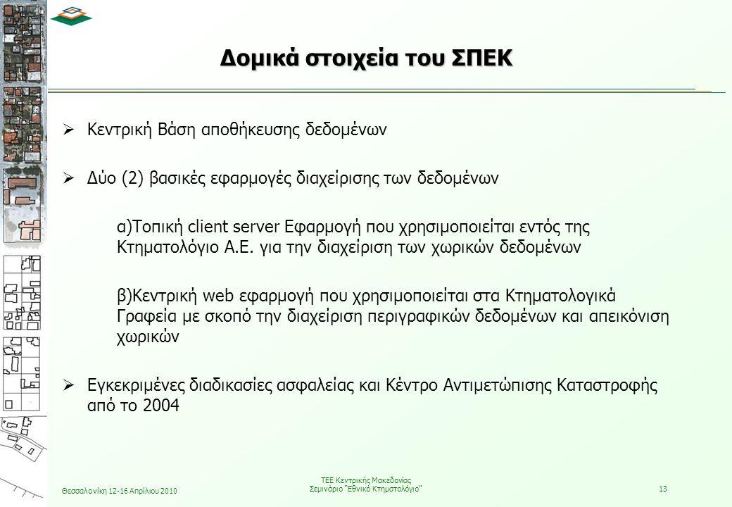 Θεσσαλονίκη 12-16 Απρίλιου 2010 ΤΕΕ Κεντρικής Μακεδονίας Σεμινάριο Εθνικό Κτηματολόγιο 13 Δομικά στοιχεία του ΣΠΕΚ  Κεντρική Βάση αποθήκευσης δεδομένων  Δύο (2) βασικές εφαρμογές διαχείρισης των δεδομένων α)Τοπική client server Εφαρμογή που χρησιμοποιείται εντός της Κτηματολόγιο Α.Ε.