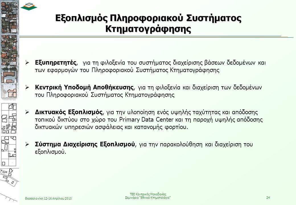 Θεσσαλονίκη 12-16 Απρίλιου 2010 ΤΕΕ Κεντρικής Μακεδονίας Σεμινάριο Εθνικό Κτηματολόγιο 24 Εξοπλισμός Πληροφοριακού Συστήματος Κτηματογράφησης  Εξυπηρετητές, για τη φιλοξενία του συστήματος διαχείρισης βάσεων δεδομένων και των εφαρμογών του Πληροφοριακού Συστήματος Κτηματογράφησης  Κεντρική Υποδομή Αποθήκευσης, για τη φιλοξενία και διαχείριση των δεδομένων του Πληροφοριακού Συστήματος Κτηματογράφησης  Δικτυακός Εξοπλισμός, για την υλοποίηση ενός υψηλής ταχύτητας και απόδοσης τοπικού δικτύου στο χώρο του Primary Data Center και τη παροχή υψηλής απόδοσης δικτυακών υπηρεσιών ασφάλειας και κατανομής φορτίου.