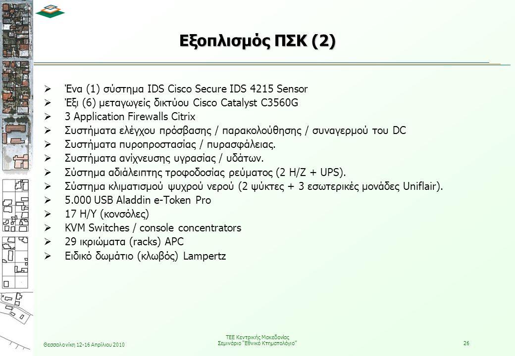 Θεσσαλονίκη 12-16 Απρίλιου 2010 ΤΕΕ Κεντρικής Μακεδονίας Σεμινάριο Εθνικό Κτηματολόγιο 26  Ένα (1) σύστημα IDS Cisco Secure IDS 4215 Sensor  Έξι (6) μεταγωγείς δικτύου Cisco Catalyst C3560G  3 Application Firewalls Citrix  Συστήματα ελέγχου πρόσβασης / παρακολούθησης / συναγερμού του DC  Συστήματα πυροπροστασίας / πυρασφάλειας.
