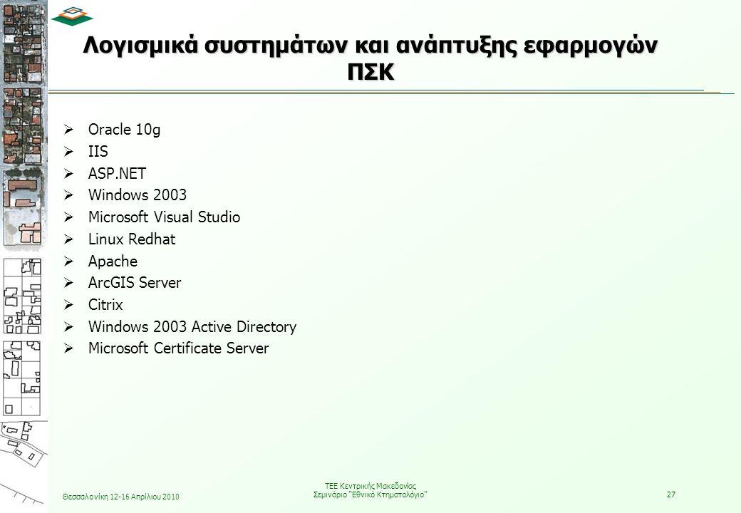 Θεσσαλονίκη 12-16 Απρίλιου 2010 ΤΕΕ Κεντρικής Μακεδονίας Σεμινάριο Εθνικό Κτηματολόγιο 27  Oracle 10g  IIS  ASP.NET  Windows 2003  Microsoft Visual Studio  Linux Redhat  Apache  ArcGIS Server  Citrix  Windows 2003 Active Directory  Microsoft Certificate Server Λογισμικά συστημάτων και ανάπτυξης εφαρμογών ΠΣΚ