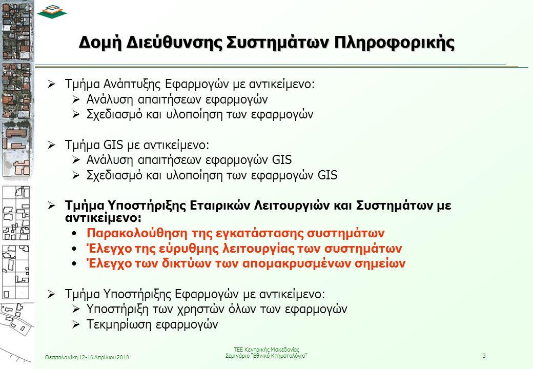Θεσσαλονίκη 12-16 Απρίλιου 2010 ΤΕΕ Κεντρικής Μακεδονίας Σεμινάριο Εθνικό Κτηματολόγιο 3 Δομή Διεύθυνσης Συστημάτων Πληροφορικής  Τμήμα Ανάπτυξης Εφαρμογών με αντικείμενο:  Ανάλυση απαιτήσεων εφαρμογών  Σχεδιασμό και υλοποίηση των εφαρμογών  Τμήμα GIS με αντικείμενο:  Ανάλυση απαιτήσεων εφαρμογών GIS  Σχεδιασμό και υλοποίηση των εφαρμογών GIS  Τμήμα Υποστήριξης Εταιρικών Λειτουργιών και Συστημάτων με αντικείμενο: •Παρακολούθηση της εγκατάστασης συστημάτων •Έλεγχο της εύρυθμης λειτουργίας των συστημάτων •Έλεγχο των δικτύων των απομακρυσμένων σημείων  Τμήμα Υποστήριξης Εφαρμογών με αντικείμενο:  Υποστήριξη των χρηστών όλων των εφαρμογών  Τεκμηρίωση εφαρμογών