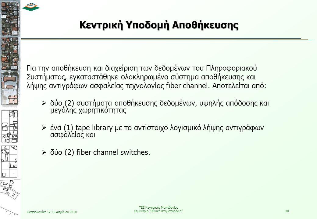 Θεσσαλονίκη 12-16 Απρίλιου 2010 ΤΕΕ Κεντρικής Μακεδονίας Σεμινάριο Εθνικό Κτηματολόγιο 30 Για την αποθήκευση και διαχείριση των δεδομένων του Πληροφοριακού Συστήματος, εγκαταστάθηκε ολοκληρωμένο σύστημα αποθήκευσης και λήψης αντιγράφων ασφαλείας τεχνολογίας fiber channel.