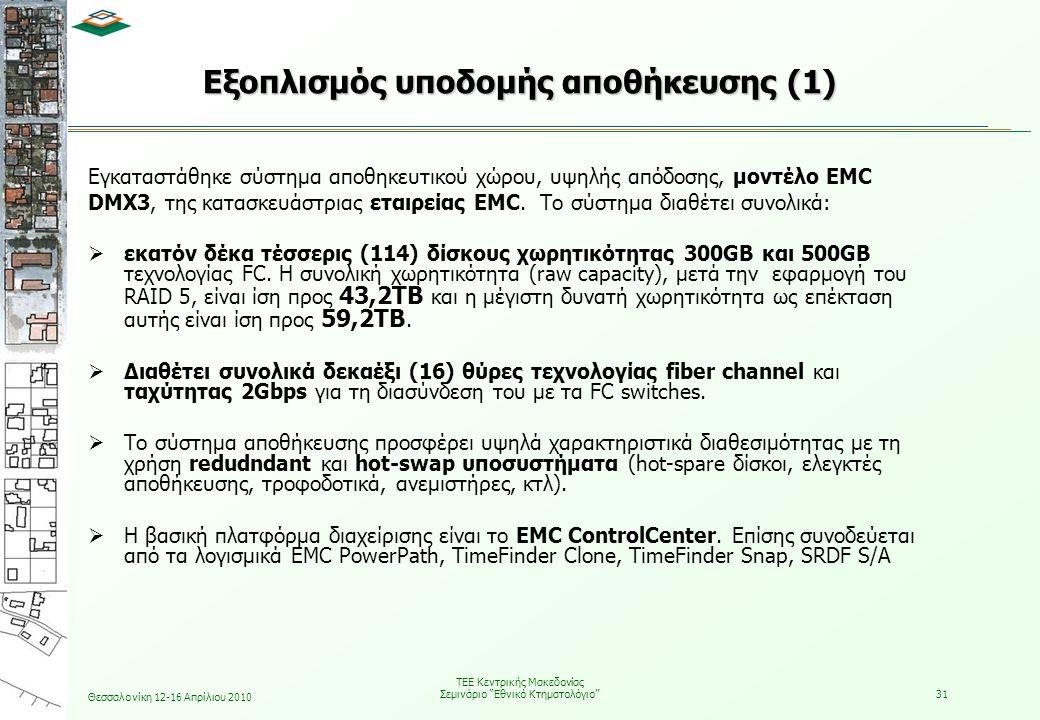 Θεσσαλονίκη 12-16 Απρίλιου 2010 ΤΕΕ Κεντρικής Μακεδονίας Σεμινάριο Εθνικό Κτηματολόγιο 31 Εγκαταστάθηκε σύστημα αποθηκευτικού χώρου, υψηλής απόδοσης, μοντέλο EMC DMX3, της κατασκευάστριας εταιρείας EMC.