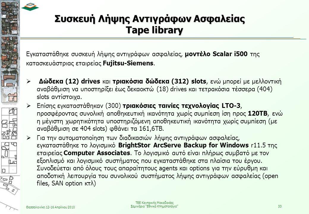 Θεσσαλονίκη 12-16 Απρίλιου 2010 ΤΕΕ Κεντρικής Μακεδονίας Σεμινάριο Εθνικό Κτηματολόγιο 33 Συσκευή Λήψης Αντιγράφων Ασφαλείας Tape library Εγκαταστάθηκε συσκευή λήψης αντιγράφων ασφαλείας, μοντέλο Scalar i500 της κατασκευάστριας εταιρείας Fujitsu-Siemens.