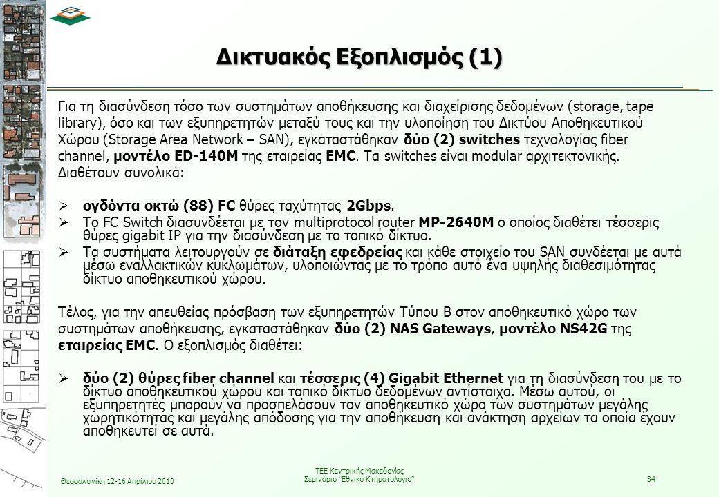 Θεσσαλονίκη 12-16 Απρίλιου 2010 ΤΕΕ Κεντρικής Μακεδονίας Σεμινάριο Εθνικό Κτηματολόγιο 34 Για τη διασύνδεση τόσο των συστημάτων αποθήκευσης και διαχείρισης δεδομένων (storage, tape library), όσο και των εξυπηρετητών μεταξύ τους και την υλοποίηση του Δικτύου Αποθηκευτικού Χώρου (Storage Area Network – SAN), εγκαταστάθηκαν δύο (2) switches τεχνολογίας fiber channel, μοντέλο ED-140M της εταιρείας EMC.