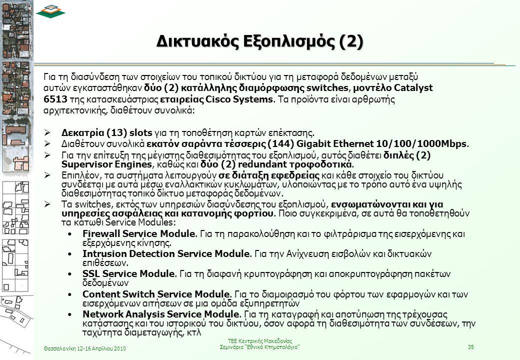 Θεσσαλονίκη 12-16 Απρίλιου 2010 ΤΕΕ Κεντρικής Μακεδονίας Σεμινάριο Εθνικό Κτηματολόγιο 35 Για τη διασύνδεση των στοιχείων του τοπικού δικτύου για τη μεταφορά δεδομένων μεταξύ αυτών εγκαταστάθηκαν δύο (2) κατάλληλης διαμόρφωσης switches, μοντέλο Catalyst 6513 της κατασκευάστριας εταιρείας Cisco Systems.