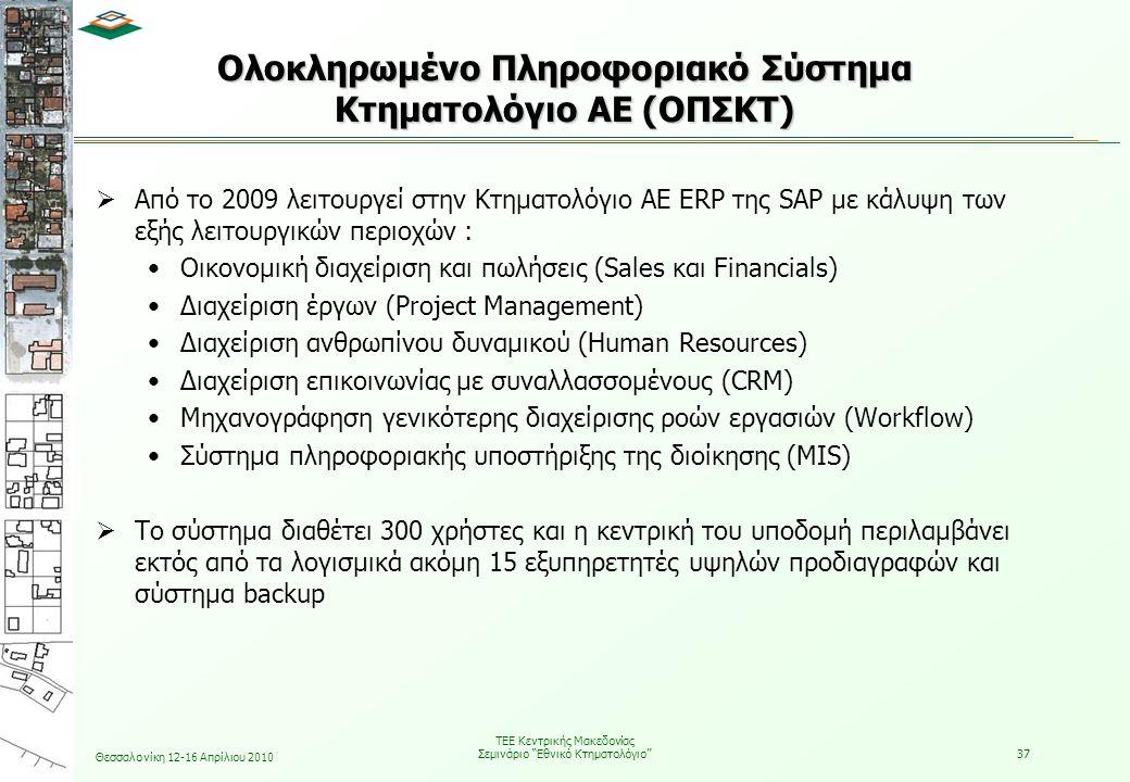 Θεσσαλονίκη 12-16 Απρίλιου 2010 ΤΕΕ Κεντρικής Μακεδονίας Σεμινάριο Εθνικό Κτηματολόγιο 37 Ολοκληρωμένο Πληροφοριακό Σύστημα Κτηματολόγιο ΑΕ (ΟΠΣΚΤ)  Από το 2009 λειτουργεί στην Κτηματολόγιο ΑΕ ERP της SAP με κάλυψη των εξής λειτουργικών περιοχών : •Οικονομική διαχείριση και πωλήσεις (Sales και Financials) •Διαχείριση έργων (Project Management) •Διαχείριση ανθρωπίνου δυναμικού (Human Resources) •Διαχείριση επικοινωνίας με συναλλασσομένους (CRM) •Μηχανογράφηση γενικότερης διαχείρισης ροών εργασιών (Workflow) •Σύστημα πληροφοριακής υποστήριξης της διοίκησης (MIS)  Το σύστημα διαθέτει 300 χρήστες και η κεντρική του υποδομή περιλαμβάνει εκτός από τα λογισμικά ακόμη 15 εξυπηρετητές υψηλών προδιαγραφών και σύστημα backup