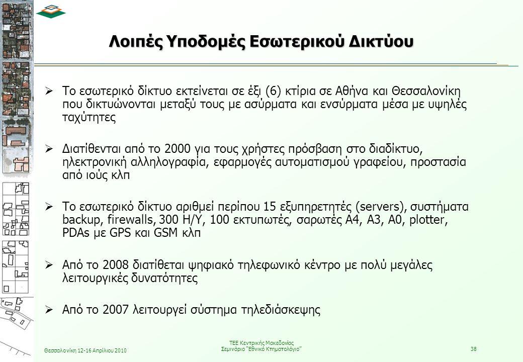 Θεσσαλονίκη 12-16 Απρίλιου 2010 ΤΕΕ Κεντρικής Μακεδονίας Σεμινάριο Εθνικό Κτηματολόγιο 38 Λοιπές Υποδομές Εσωτερικού Δικτύου  Το εσωτερικό δίκτυο εκτείνεται σε έξι (6) κτίρια σε Αθήνα και Θεσσαλονίκη που δικτυώνονται μεταξύ τους με ασύρματα και ενσύρματα μέσα με υψηλές ταχύτητες  Διατίθενται από το 2000 για τους χρήστες πρόσβαση στο διαδίκτυο, ηλεκτρονική αλληλογραφία, εφαρμογές αυτοματισμού γραφείου, προστασία από ιούς κλπ  Το εσωτερικό δίκτυο αριθμεί περίπου 15 εξυπηρετητές (servers), συστήματα backup, firewalls, 300 Η/Υ, 100 εκτυπωτές, σαρωτές Α4, Α3, Α0, plotter, PDAs με GPS και GSM κλπ  Από το 2008 διατίθεται ψηφιακό τηλεφωνικό κέντρο με πολύ μεγάλες λειτουργικές δυνατότητες  Από το 2007 λειτουργεί σύστημα τηλεδιάσκεψης
