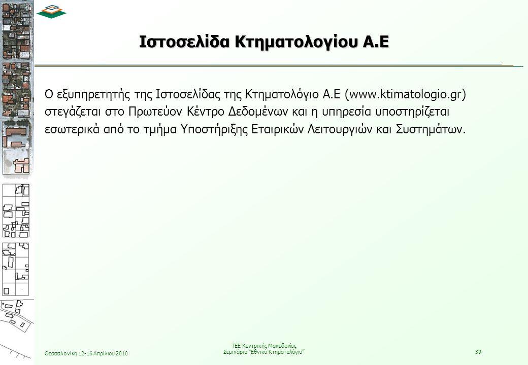 Θεσσαλονίκη 12-16 Απρίλιου 2010 ΤΕΕ Κεντρικής Μακεδονίας Σεμινάριο Εθνικό Κτηματολόγιο 39 Ιστοσελίδα Κτηματολογίου Α.Ε Ο εξυπηρετητής της Ιστοσελίδας της Κτηματολόγιο Α.Ε (www.ktimatologio.gr) στεγάζεται στο Πρωτεύον Κέντρο Δεδομένων και η υπηρεσία υποστηρίζεται εσωτερικά από το τμήμα Υποστήριξης Εταιρικών Λειτουργιών και Συστημάτων.