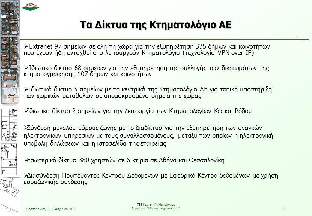 Θεσσαλονίκη 12-16 Απρίλιου 2010 ΤΕΕ Κεντρικής Μακεδονίας Σεμινάριο Εθνικό Κτηματολόγιο 5 Τα Δίκτυα της Κτηματολόγιο ΑΕ  Extranet 97 σημείων σε όλη τη χώρα για την εξυπηρέτηση 335 δήμων και κοινοτήτων που έχουν ήδη ενταχθεί στο λειτουργούν Κτηματολόγιο (τεχνολογία VPN over IP)  Ιδιωτικό δίκτυο 68 σημείων για την εξυπηρέτηση της συλλογής των δικαιωμάτων της κτηματογράφησης 107 δήμων και κοινοτήτων  Ιδιωτικό δίκτυο 5 σημείων με τα κεντρικά της Κτηματολόγιο ΑΕ για τοπική υποστήριξη των χωρικών μεταβολών σε απομακρυσμένα σημεία της χώρας  Ιδιωτικό δίκτυο 2 σημείων για την λειτουργία των Κτηματολογίων Κω και Ρόδου  Σύνδεση μεγάλου εύρους ζώνης με το διαδίκτυο για την εξυπηρέτηση των αναγκών ηλεκτρονικών υπηρεσιών με τους συναλλασσομένους, μεταξύ των οποίων η ηλεκτρονική υποβολή δηλώσεων και η ιστοσελίδα της εταιρείας  Εσωτερικό δίκτυο 380 χρηστών σε 6 κτίρια σε Αθήνα και Θεσσαλονίκη  Διασύνδεση Πρωτεύοντος Κέντρου Δεδομένων με Εφεδρικό Κέντρο δεδομένων με χρήση ευρυζωνικής σύνδεσης