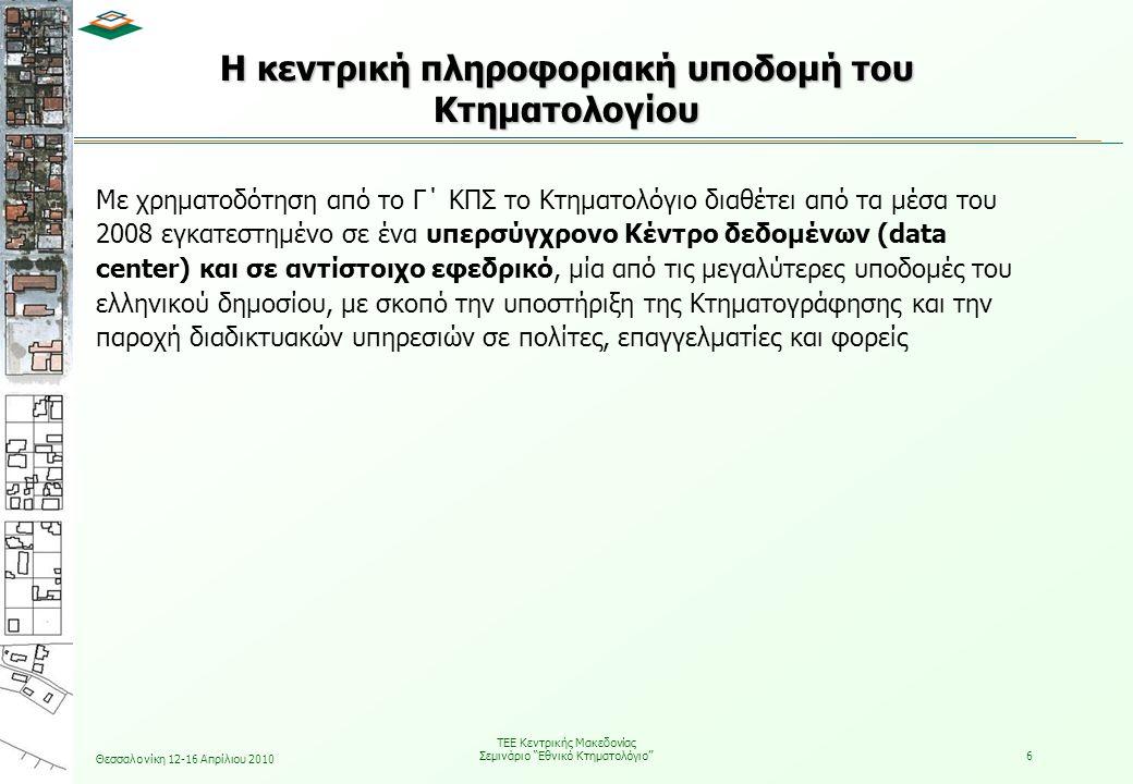Θεσσαλονίκη 12-16 Απρίλιου 2010 ΤΕΕ Κεντρικής Μακεδονίας Σεμινάριο Εθνικό Κτηματολόγιο 6 H κεντρική πληροφοριακή υποδομή του Κτηματολογίου Με χρηματοδότηση από το Γ΄ ΚΠΣ το Κτηματολόγιο διαθέτει από τα μέσα του 2008 εγκατεστημένο σε ένα υπερσύγχρονο Κέντρο δεδομένων (data center) και σε αντίστοιχο εφεδρικό, μία από τις μεγαλύτερες υποδομές του ελληνικού δημοσίου, με σκοπό την υποστήριξη της Κτηματογράφησης και την παροχή διαδικτυακών υπηρεσιών σε πολίτες, επαγγελματίες και φορείς