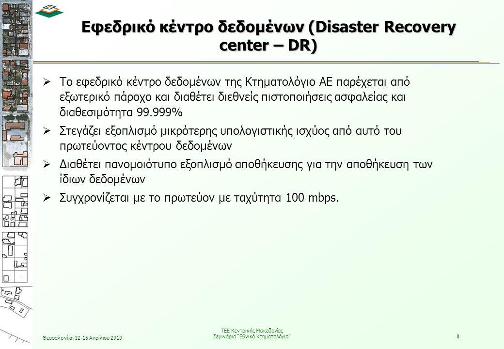 Θεσσαλονίκη 12-16 Απρίλιου 2010 ΤΕΕ Κεντρικής Μακεδονίας Σεμινάριο Εθνικό Κτηματολόγιο 8 Εφεδρικό κέντρο δεδομένων (Disaster Recovery center – DR)  Το εφεδρικό κέντρο δεδομένων της Κτηματολόγιο ΑΕ παρέχεται από εξωτερικό πάροχο και διαθέτει διεθνείς πιστοποιήσεις ασφαλείας και διαθεσιμότητα 99.999%  Στεγάζει εξοπλισμό μικρότερης υπολογιστικής ισχύος από αυτό του πρωτεύοντος κέντρου δεδομένων  Διαθέτει πανομοιότυπο εξοπλισμό αποθήκευσης για την αποθήκευση των ίδιων δεδομένων  Συγχρονίζεται με το πρωτεύον με ταχύτητα 100 mbps.